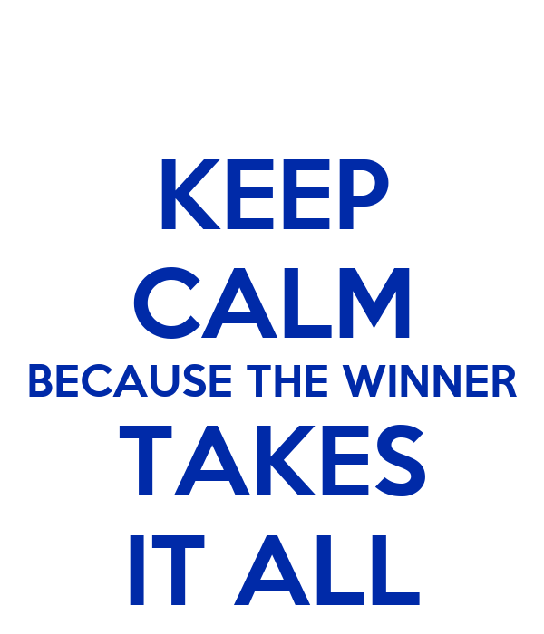 KEEP CALM BECAUSE THE WINNER TAKES IT ALL