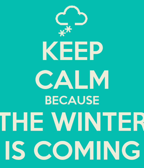 KEEP CALM BECAUSE THE WINTER IS COMING