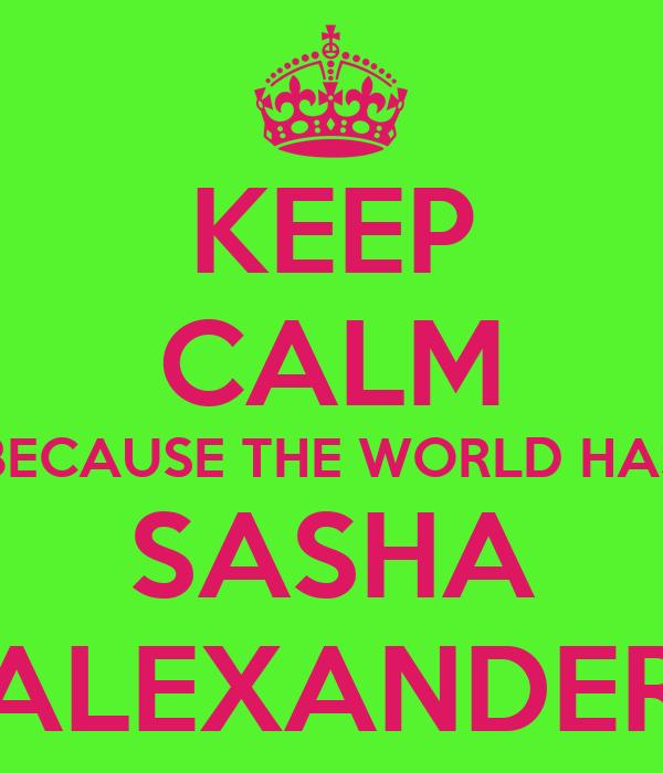 KEEP CALM BECAUSE THE WORLD HAS SASHA ALEXANDER