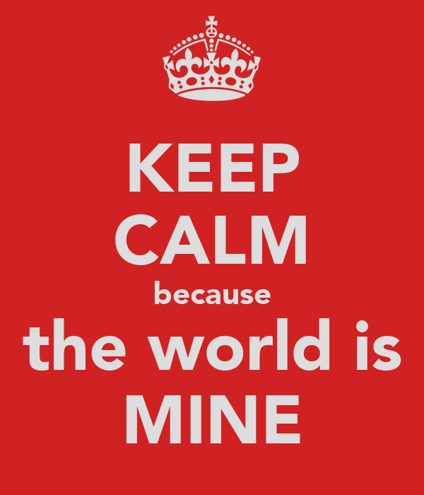 KEEP CALM because the world is MINE