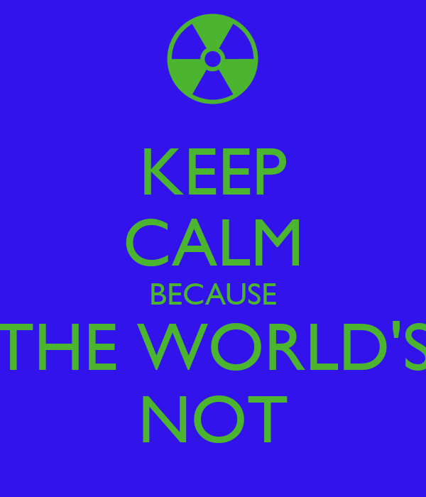 KEEP CALM BECAUSE THE WORLD'S NOT
