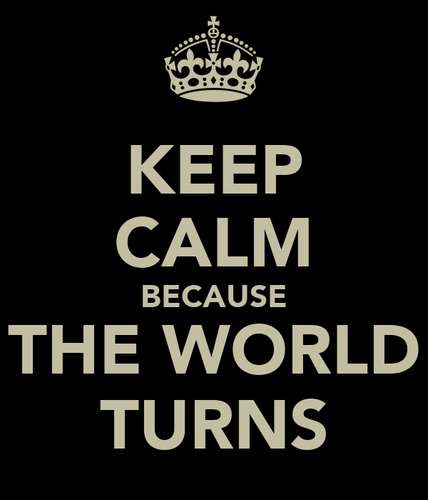 KEEP CALM BECAUSE THE WORLD TURNS