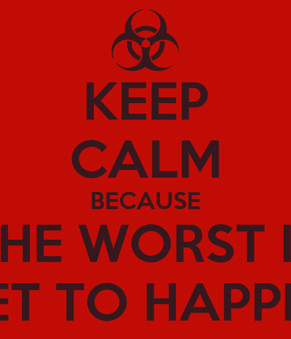 KEEP CALM BECAUSE THE WORST IS YET TO HAPPEN