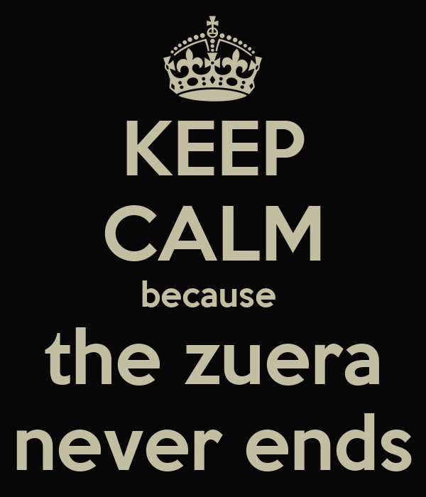 KEEP CALM because  the zuera never ends