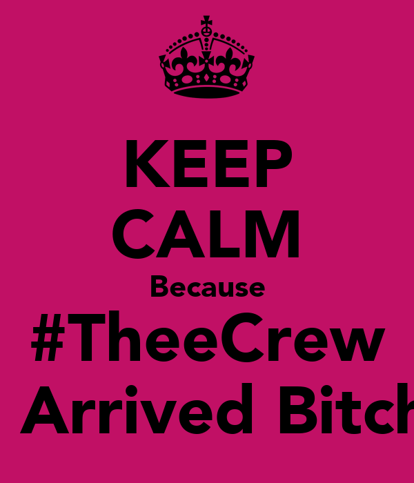 KEEP CALM Because #TheeCrew Has Arrived Bitches!