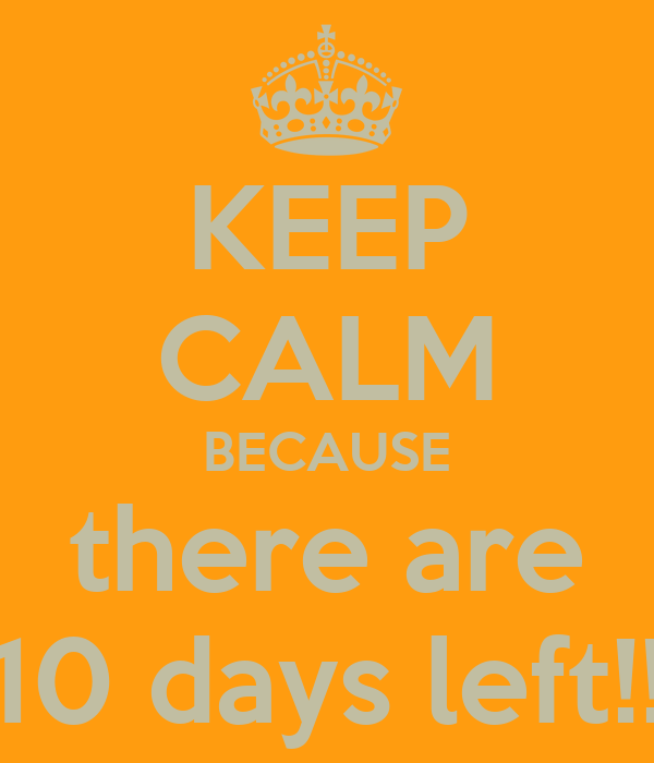 KEEP CALM BECAUSE there are 10 days left!!
