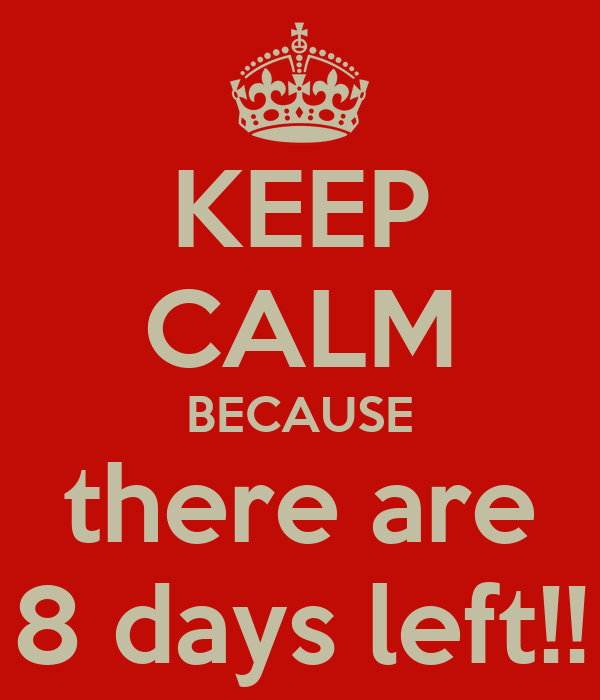 KEEP CALM BECAUSE there are 8 days left!!