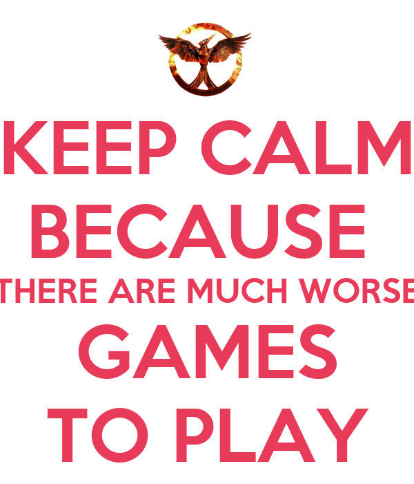 KEEP CALM BECAUSE  THERE ARE MUCH WORSE GAMES TO PLAY