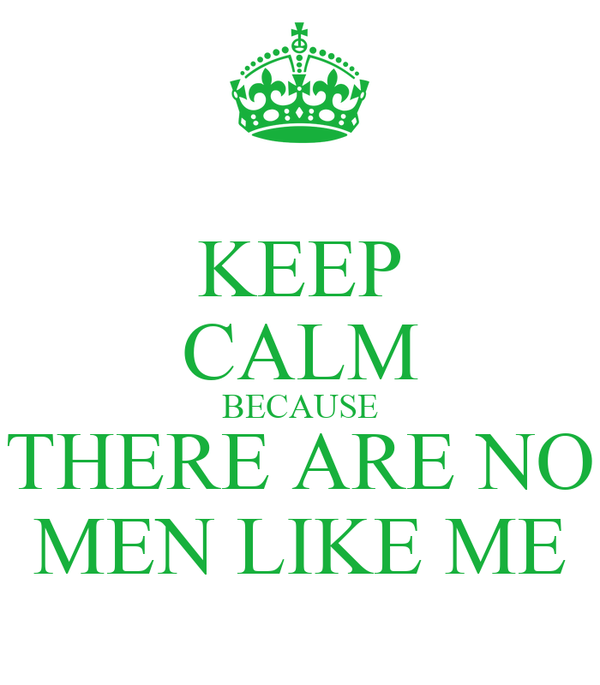 KEEP CALM BECAUSE THERE ARE NO MEN LIKE ME