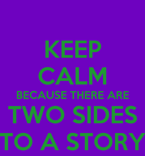 KEEP CALM BECAUSE THERE ARE TWO SIDES TO A STORY