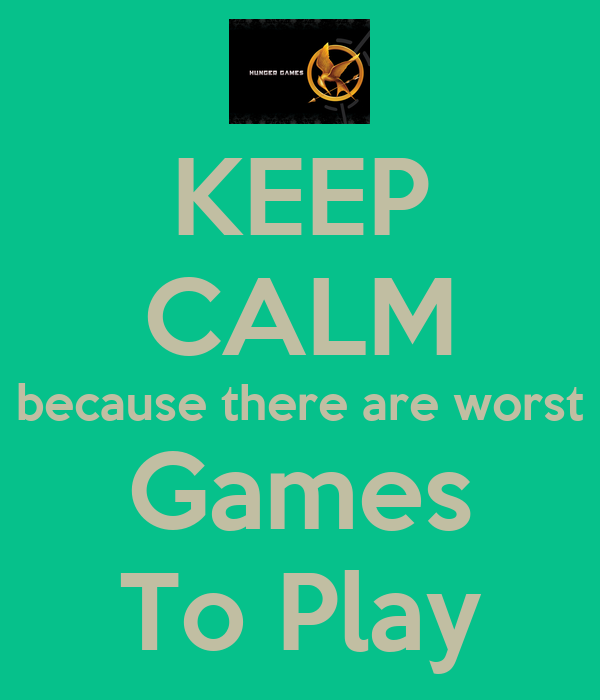 KEEP CALM because there are worst Games To Play
