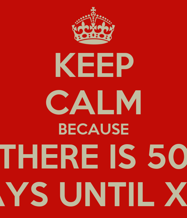 KEEP CALM BECAUSE THERE IS 50 DAYS UNTIL XAS