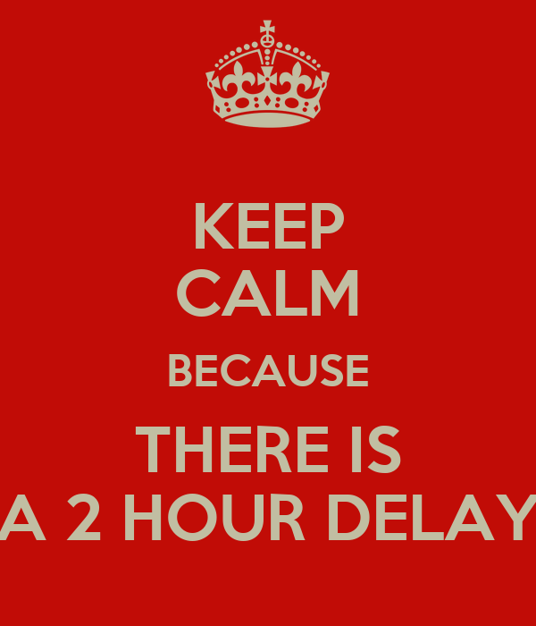 KEEP CALM BECAUSE THERE IS A 2 HOUR DELAY