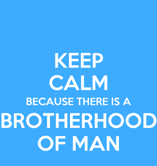 KEEP CALM BECAUSE THERE IS A BROTHERHOOD OF MAN