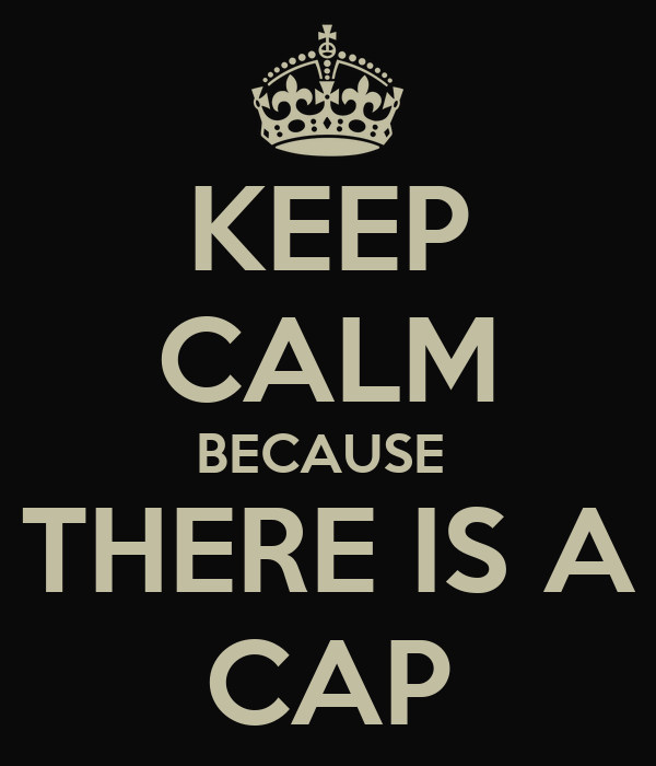 KEEP CALM BECAUSE  THERE IS A CAP