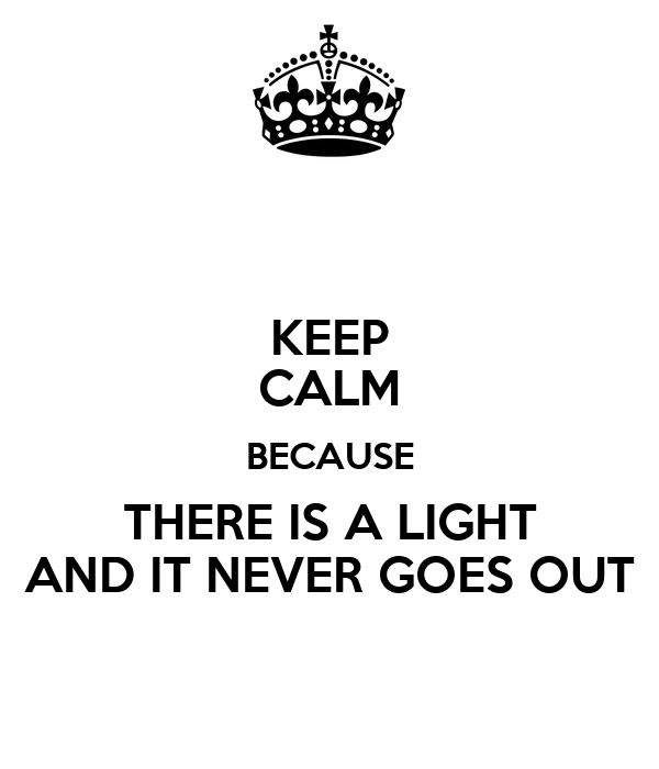 KEEP CALM BECAUSE THERE IS A LIGHT AND IT NEVER GOES OUT