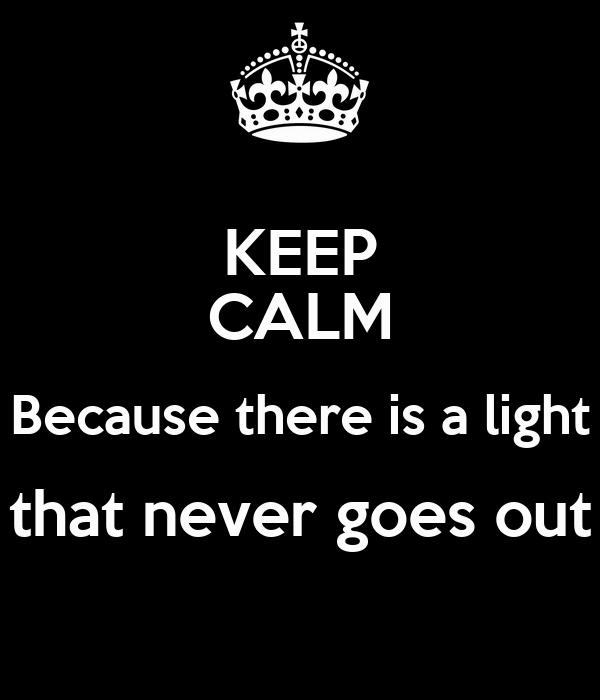 KEEP CALM Because there is a light that never goes out