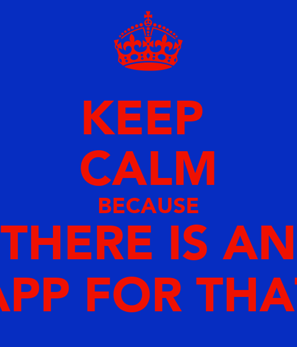 KEEP  CALM BECAUSE THERE IS AN APP FOR THAT