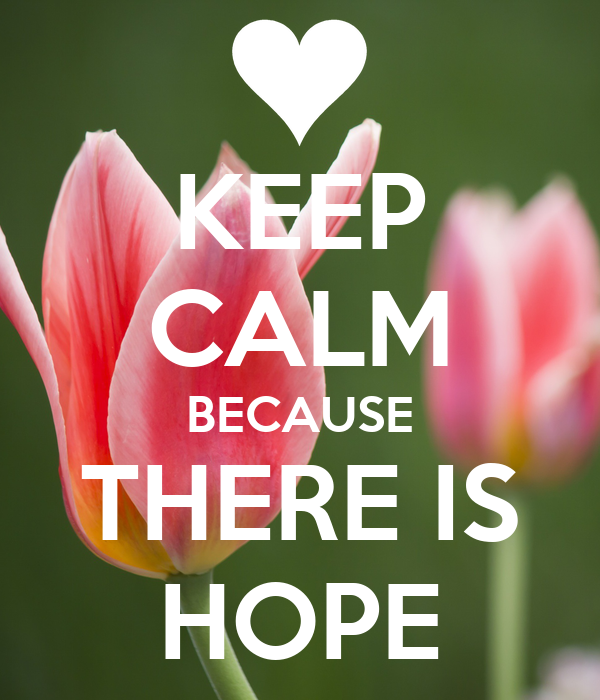 KEEP CALM BECAUSE THERE IS HOPE