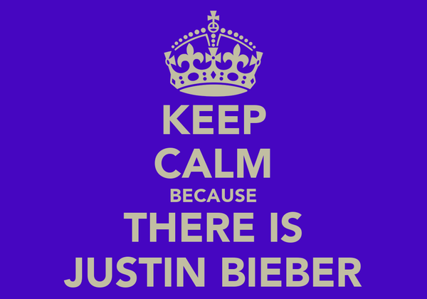 KEEP CALM BECAUSE THERE IS JUSTIN BIEBER