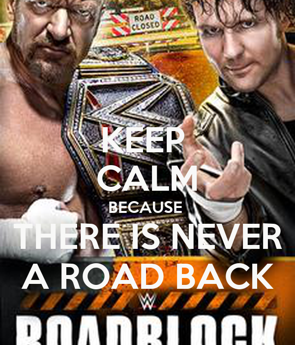 KEEP  CALM BECAUSE   THERE IS NEVER  A ROAD BACK