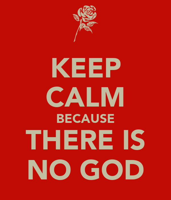 KEEP CALM BECAUSE THERE IS NO GOD