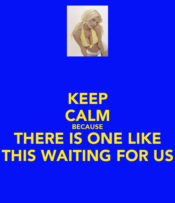 KEEP CALM BECAUSE THERE IS ONE LIKE THIS WAITING FOR US