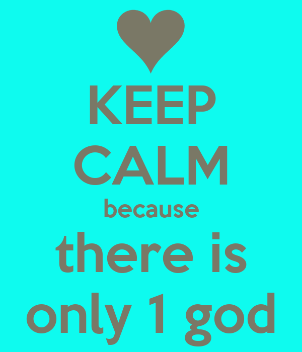 KEEP CALM because there is only 1 god