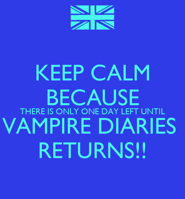 KEEP CALM BECAUSE THERE IS ONLY ONE DAY LEFT UNTIL VAMPIRE DIARIES  RETURNS!!