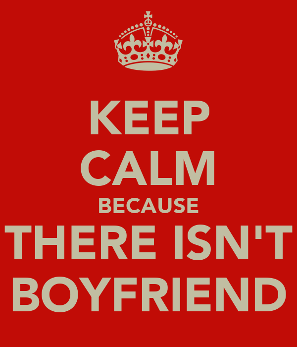 KEEP CALM BECAUSE THERE ISN'T BOYFRIEND