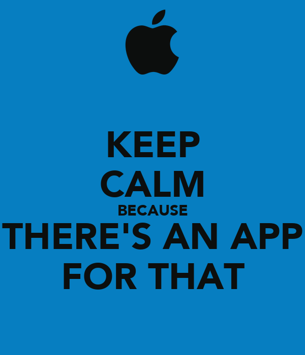 KEEP CALM BECAUSE THERE'S AN APP FOR THAT