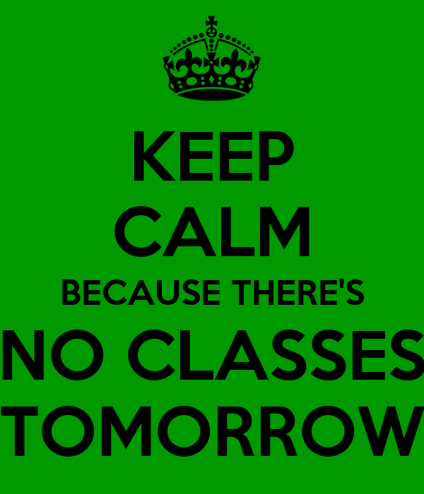 KEEP CALM BECAUSE THERE'S NO CLASSES TOMORROW