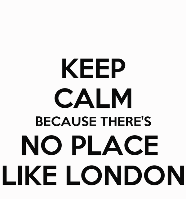 KEEP CALM BECAUSE THERE'S NO PLACE  LIKE LONDON