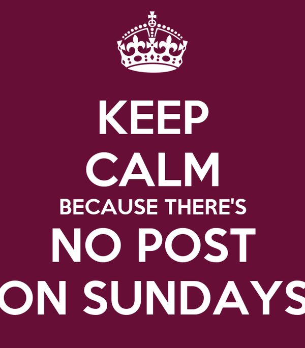 KEEP CALM BECAUSE THERE'S NO POST ON SUNDAYS