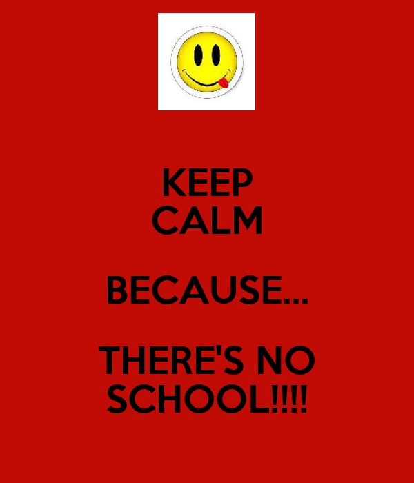 KEEP CALM BECAUSE... THERE'S NO SCHOOL!!!!