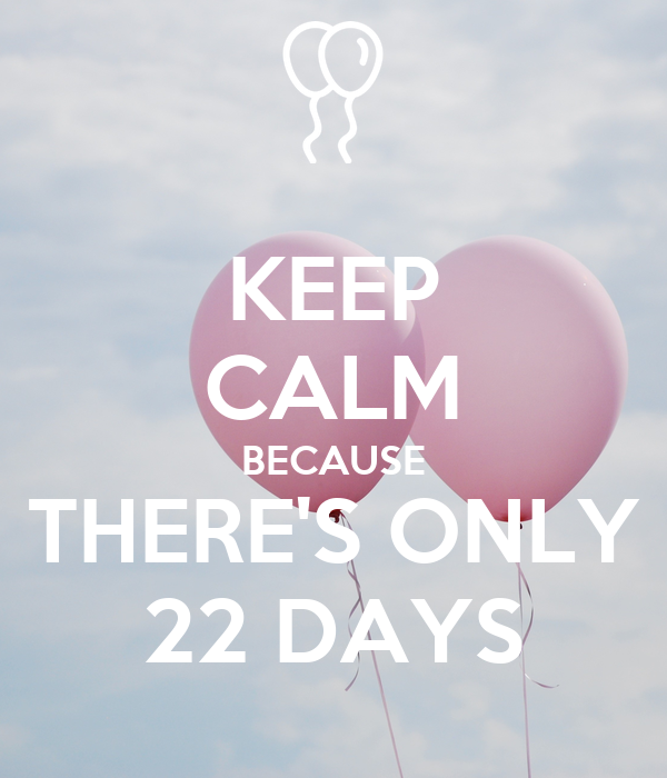 KEEP CALM BECAUSE THERE'S ONLY 22 DAYS