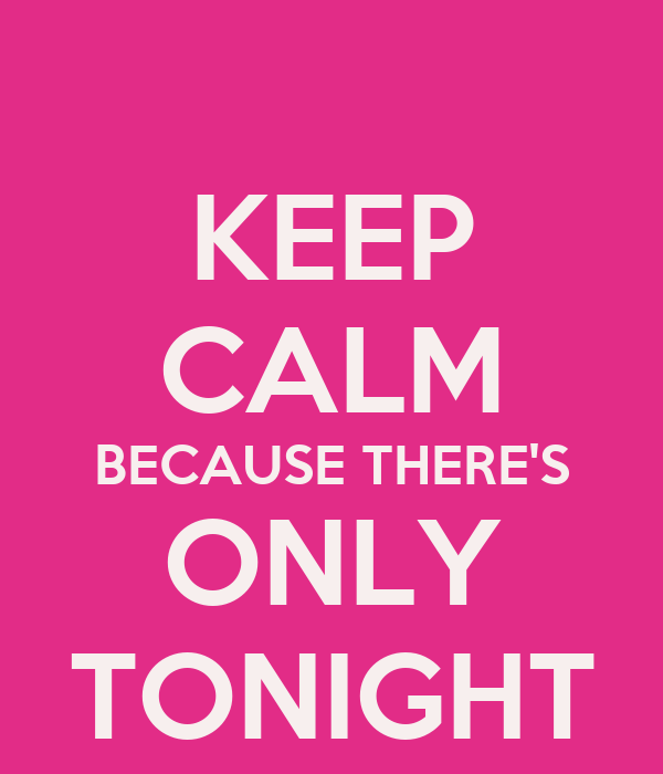 KEEP CALM BECAUSE THERE'S ONLY TONIGHT