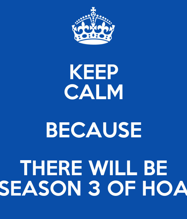 KEEP CALM BECAUSE THERE WILL BE SEASON 3 OF HOA