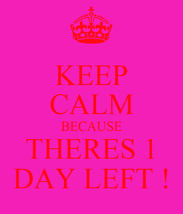 KEEP CALM BECAUSE THERES 1 DAY LEFT !