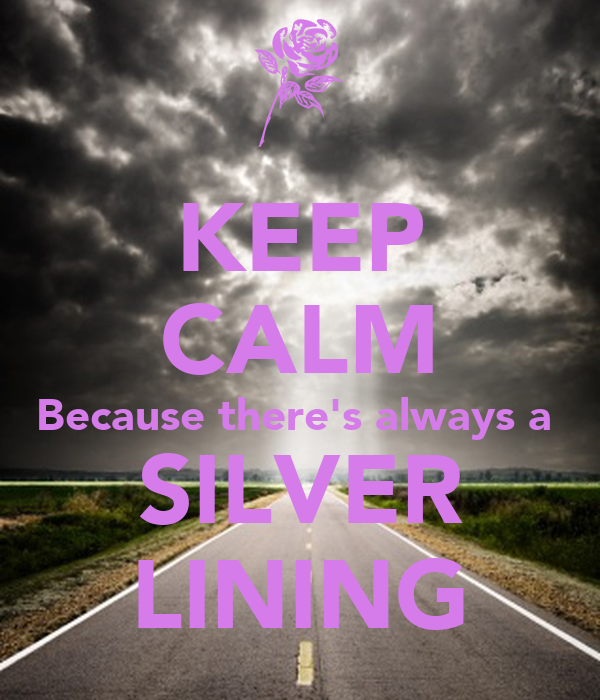 KEEP CALM Because there's always a  SILVER LINING