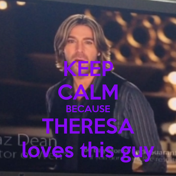 KEEP CALM BECAUSE THERESA loves this guy