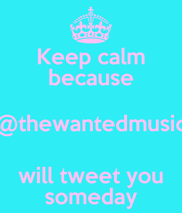 Keep calm because @thewantedmusic will tweet you someday