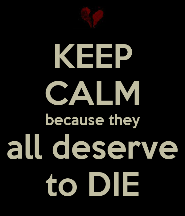 KEEP CALM because they all deserve to DIE