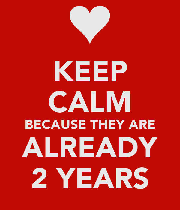 KEEP CALM BECAUSE THEY ARE ALREADY 2 YEARS