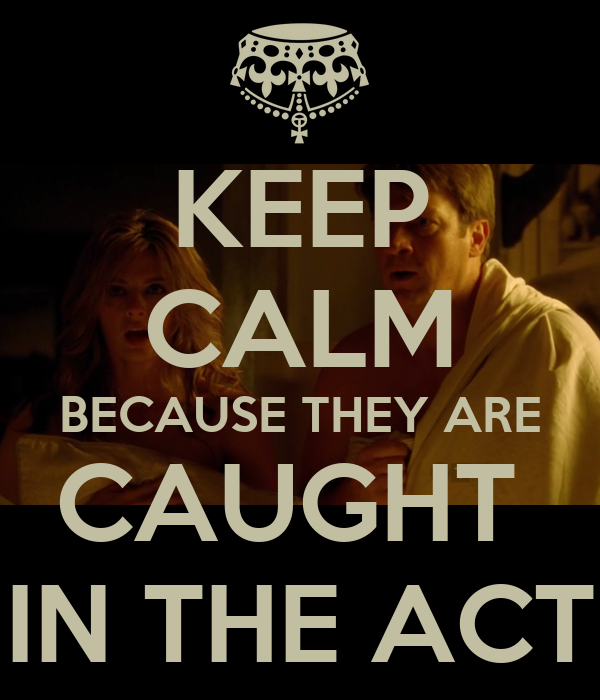 KEEP CALM BECAUSE THEY ARE CAUGHT  IN THE ACT