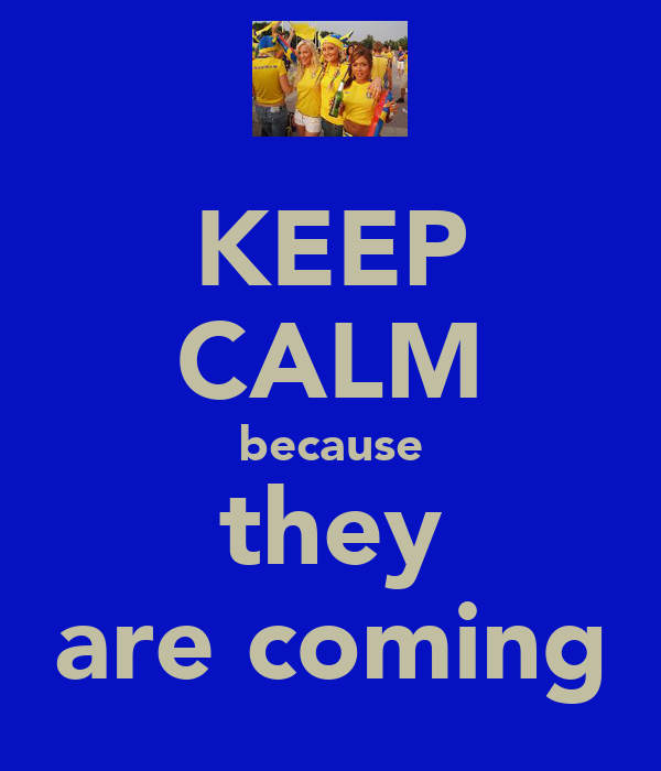 KEEP CALM because they are coming