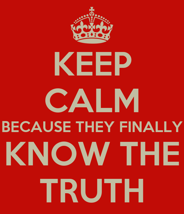 KEEP CALM BECAUSE THEY FINALLY KNOW THE TRUTH