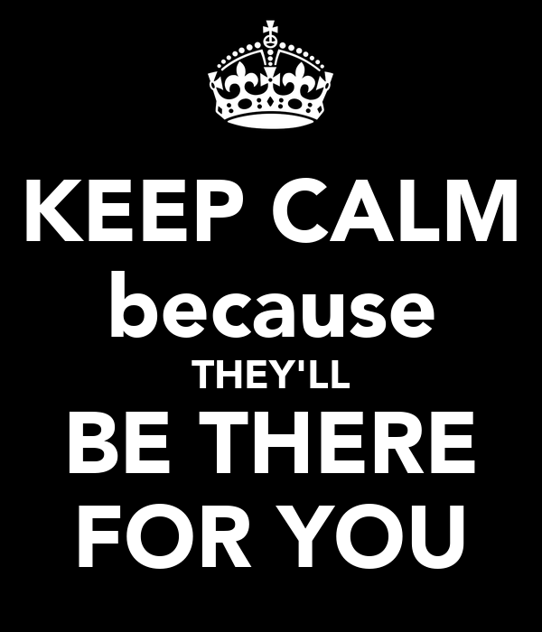 KEEP CALM because THEY'LL BE THERE FOR YOU