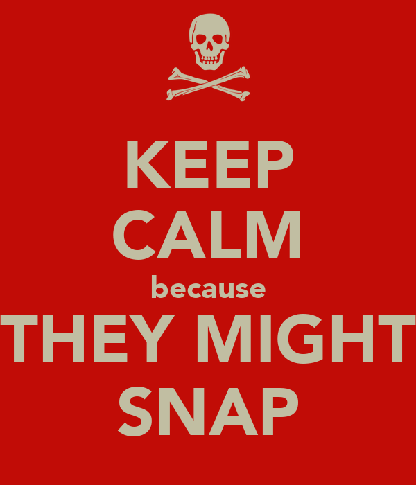 KEEP CALM because THEY MIGHT SNAP