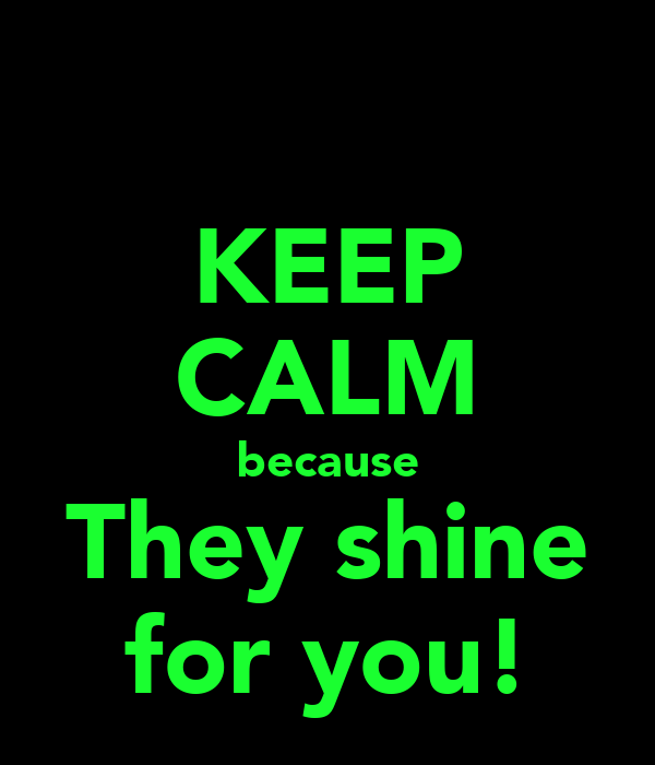KEEP CALM because They shine for you!